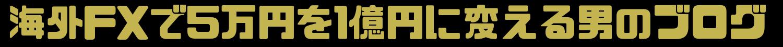 海外FX挑戦ブログ。5万円を1億円に変える銀行員の挑戦